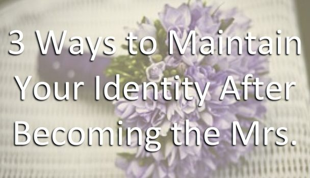 3 Ways to Maintain Your Identity After Becoming the Mrs.