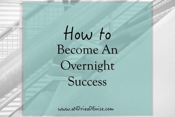 How to Become An Overnight Success
