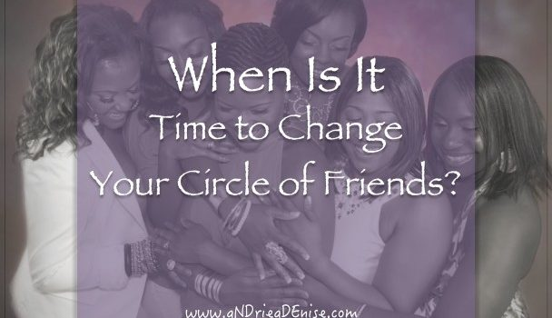 When Is It Time To Change Your Circle Of Friends?