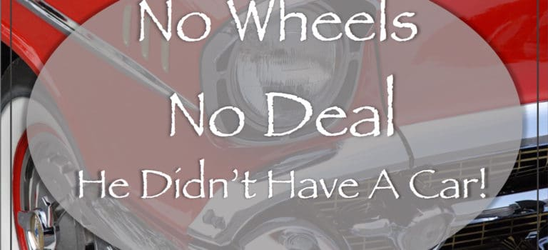 No Wheels No Deal: He Didn't Have A Car!