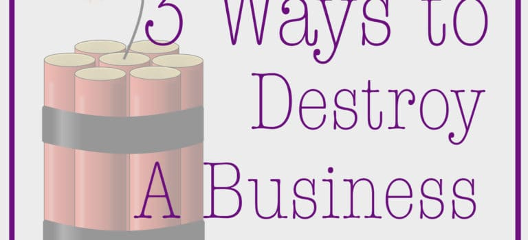 3 Ways to Destroy a Business
