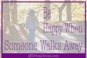 Why You Should Be Happy When Someone Walks Away