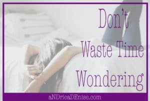 Don't Waste Time Wondering